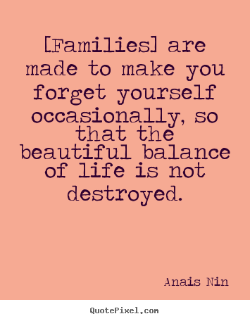 Quotes about friendship - [families] are made to make you forget yourself..