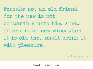 Make custom picture sayings about friendship - Forsake not an old friend, for the new is not comparable..