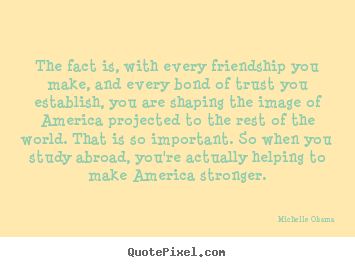 Quotes about friendship - The fact is, with every friendship you make, and every bond..