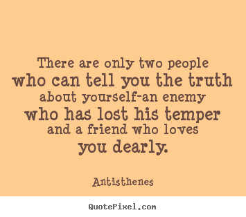 Quote about friendship - There are only two people who can tell you the truth..