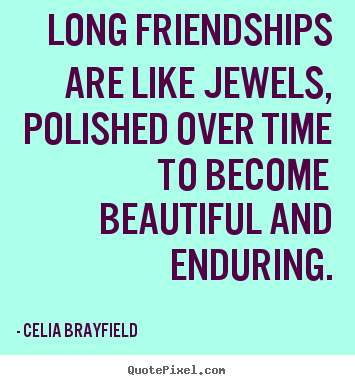 Long friendships are like jewels, polished over time to becomebeautiful.. Celia Brayfield greatest friendship quotes