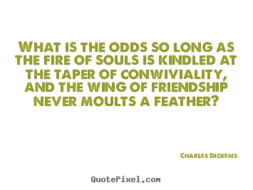 Charles Dickens photo quotes - What is the odds so long as the fire of souls is kindled at.. - Friendship quote
