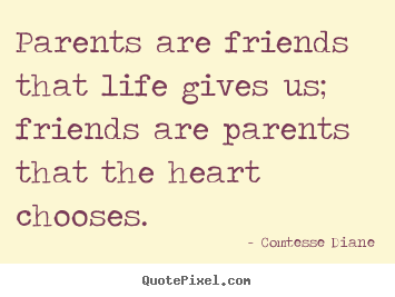 Create custom picture sayings about friendship - Parents are friends that life gives us; friends are parents that..