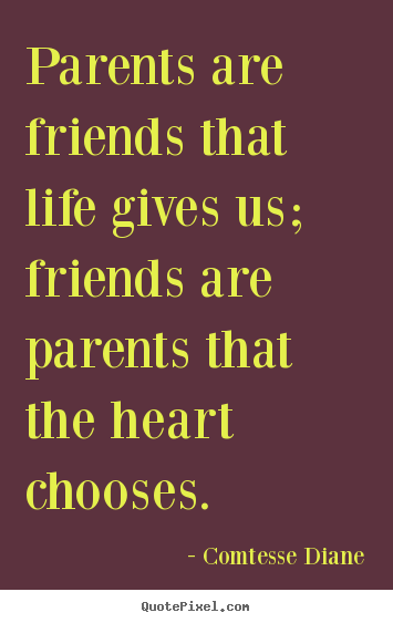 Design custom picture quote about friendship - Parents are friends that life gives us; friends are parents that the heart..