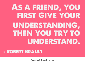 Robert Brault picture quotes - As a friend, you first give your understanding, then you try.. - Friendship quotes