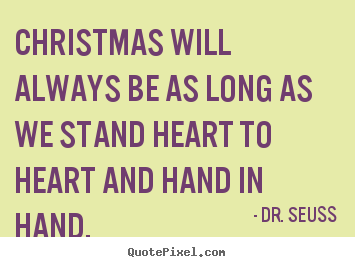 Christmas will always be as long as we stand heart to heart and hand.. Dr. Seuss best friendship quotes