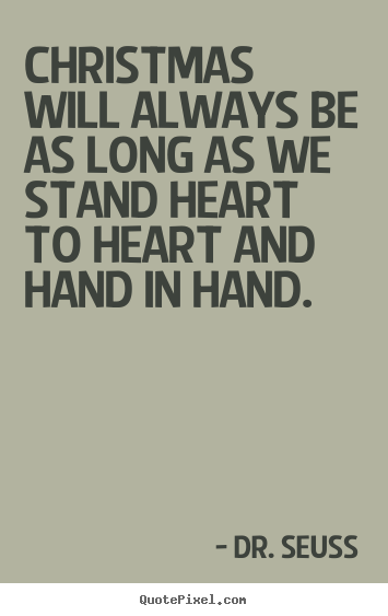 Christmas will always be as long as we stand heart to.. Dr. Seuss  friendship quotes