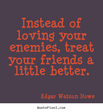 Friendship quotes - Instead of loving your enemies, treat your friends a little..