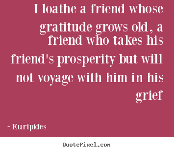 Customize poster quote about friendship - I loathe a friend whose gratitude grows old, a friend who takes his..