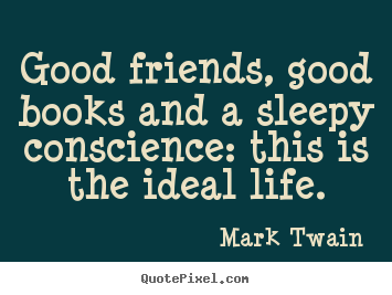 Friendship quote - Good friends, good books and a sleepy conscience: this is the..