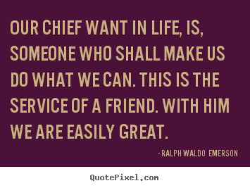 Our chief want in life, is, someone who.. Ralph Waldo  Emerson good friendship quotes
