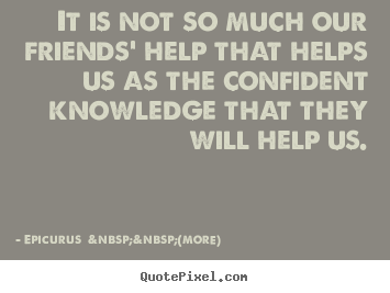 Epicurus    (more) picture quotes - It is not so much our friends' help that helps us.. - Friendship quotes