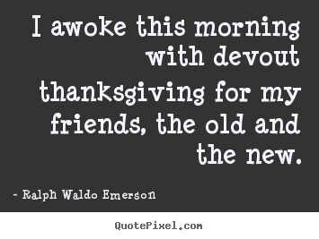 Design your own picture quotes about friendship - I awoke this morning with devout thanksgiving for..