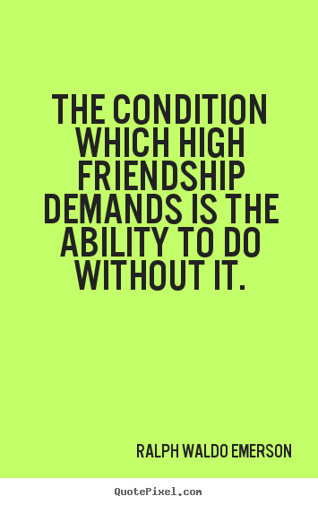Ralph Waldo Emerson picture quotes - The condition which high friendship demands is the.. - Friendship quote