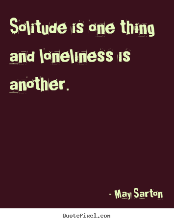 Friendship quotes - Solitude is one thing and loneliness is another.