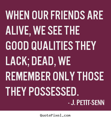 Diy picture quotes about friendship - When our friends are alive, we see the good qualities they lack;..