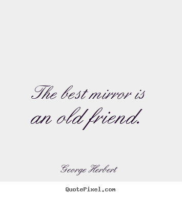 Quotes about friendship - The best mirror is an old friend.