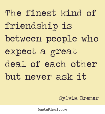 Friendship quotes - The finest kind of friendship is between people who expect a great deal..