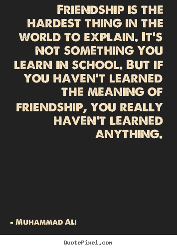 Diy picture quotes about friendship - Friendship is the hardest thing in the world to explain...
