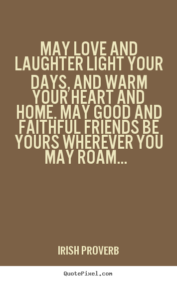 Irish Proverb picture quotes - May love and laughter light your days, and warm your heart.. - Friendship quote