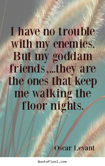 Quote about friendship - I have no trouble with my enemies. but my goddam friends,...they..