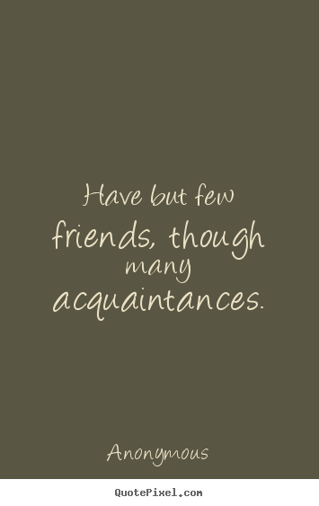 Friendship quotes - Have but few friends, though many acquaintances.