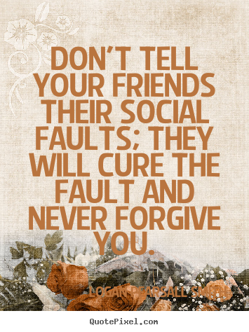 Logan Pearsall Smith image quotes - Don't tell your friends their social faults; they will cure the.. - Friendship quotes