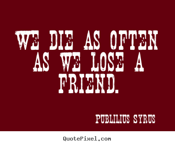 We die as often as we lose a friend. Publilius Syrus good friendship quotes