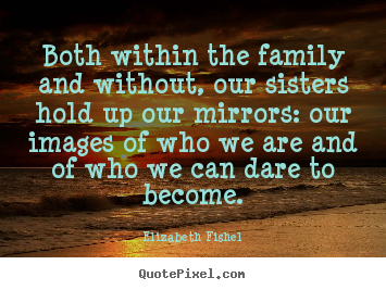 Friendship quotes - Both within the family and without, our sisters hold up our mirrors:..