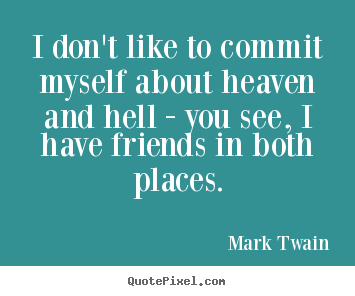 Friendship quote - I don't like to commit myself about heaven and hell - you see,..