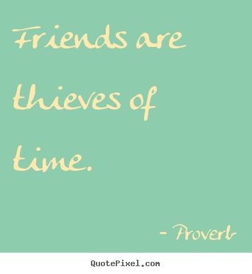 Friendship quotes - Friends are thieves of time.