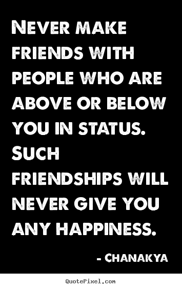 Friendship quote - Never make friends with people who are above..