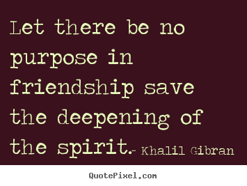Friendship quote - Let there be no purpose in friendship save the deepening of..
