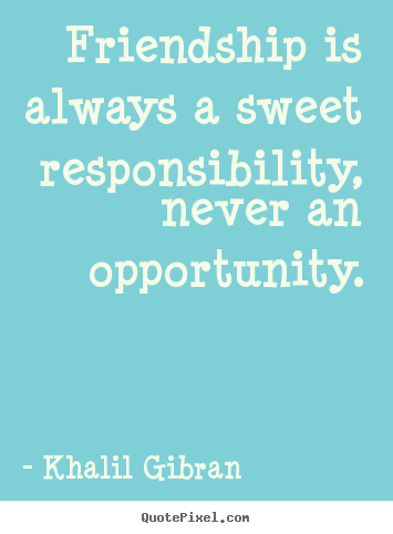 Quotes about friendship - Friendship is always a sweet responsibility, never..