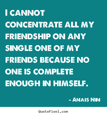 Anais Nin picture quotes - I cannot concentrate all my friendship on any single.. - Friendship quote