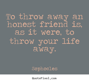 Friendship sayings - To throw away an honest friend is, as it were, to throw..