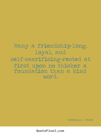 Many a friendship-long, loyal, and self-sacrificing-rested.. Frederick W. Faber best friendship quotes