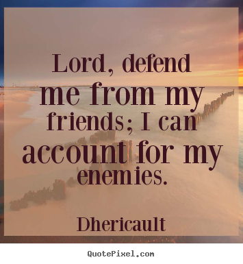 Create custom image quotes about friendship - Lord, defend me from my friends; i can account for my enemies.