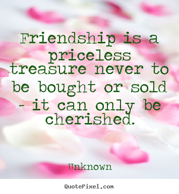 Friendship is a priceless treasure never to.. Unknown greatest friendship quotes