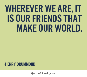 Friendship quotes - Wherever we are, it is our friends that make our world.