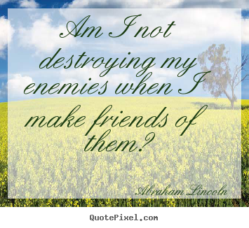 Am i not destroying my enemies when i make friends of them? Abraham Lincoln  friendship quotes