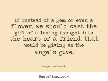 Friendship quotes - If instead of a gem, or even a flower, we should cast the gift of a..