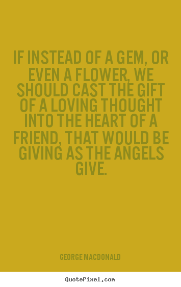 George MacDonald picture quotes - If instead of a gem, or even a flower, we should cast the gift.. - Friendship quote