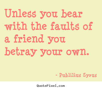 Unless you bear with the faults of a friend you betray your.. Publilius Syrus famous friendship quotes