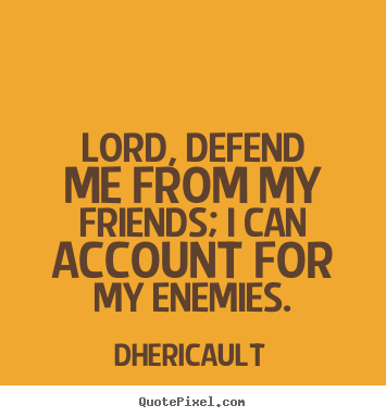 Lord, defend me from my friends; i can account for my enemies. Dhericault greatest friendship quotes