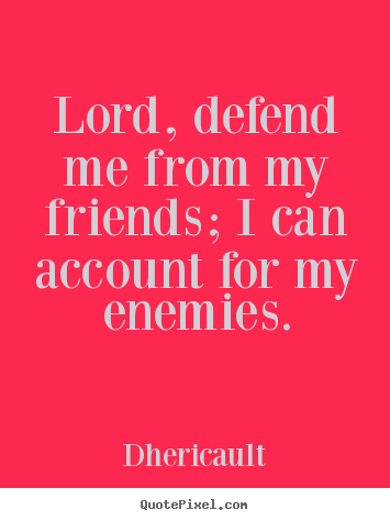 Friendship quote - Lord, defend me from my friends; i can account..