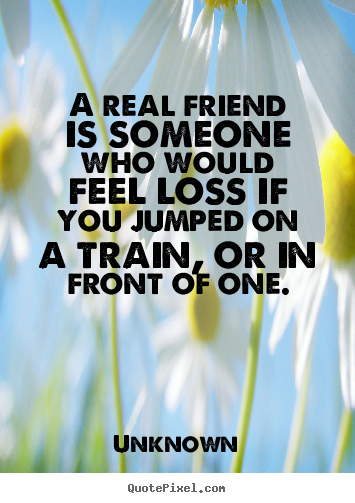 A real friend is someone who would feel loss if you jumped on a.. Unknown good friendship quote