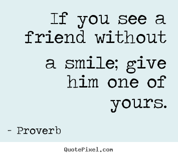 Friendship quote - If you see a friend without a smile; give him one of..