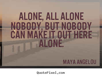 Create your own picture quotes about friendship - Alone, all alonenobody, but nobodycan make it out here alone.