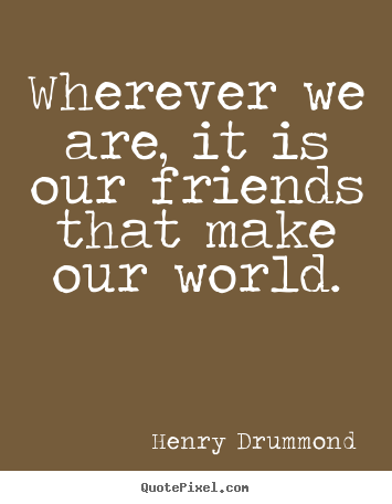 Friendship quotes - Wherever we are, it is our friends that make our..